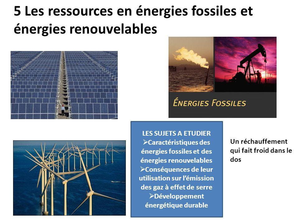 5 Les ressources en énergies fossiles et énergies renouvelables LES SUJETS A ETUDIER Caractéristiques des énergies fossiles et des énergies renouvelables Conséquences de leur utilisation sur lémission des gaz à effet de serre Développement énergétique durable Un réchauffement qui fait froid dans le dos