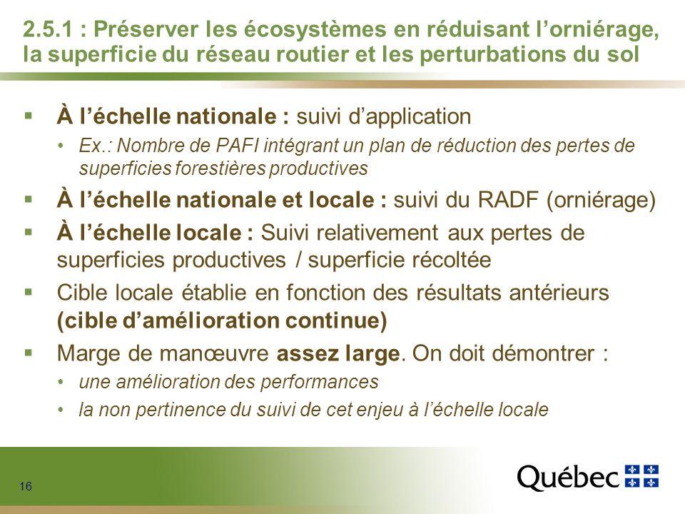 16 2.5.1 : Préserver les écosystèmes en réduisant lorniérage, la superficie du réseau routier et les perturbations du sol À léchelle nationale : suivi dapplication Ex.: Nombre de PAFI intégrant un plan de réduction des pertes de superficies forestières productives À léchelle nationale et locale : suivi du RADF (orniérage) À léchelle locale : Suivi relativement aux pertes de superficies productives / superficie récoltée Cible locale établie en fonction des résultats antérieurs (cible damélioration continue) Marge de manœuvre assez large.