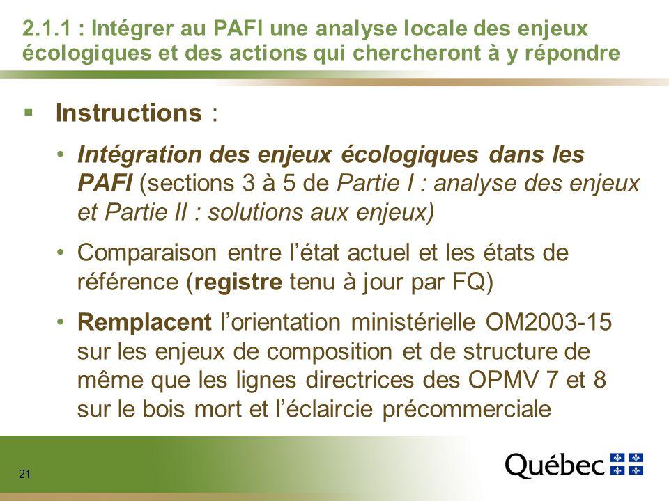 21 2.1.1 : Intégrer au PAFI une analyse locale des enjeux écologiques et des actions qui chercheront à y répondre Instructions : Intégration des enjeux écologiques dans les PAFI (sections 3 à 5 de Partie I : analyse des enjeux et Partie II : solutions aux enjeux) Comparaison entre létat actuel et les états de référence (registre tenu à jour par FQ) Remplacent lorientation ministérielle OM2003-15 sur les enjeux de composition et de structure de même que les lignes directrices des OPMV 7 et 8 sur le bois mort et léclaircie précommerciale