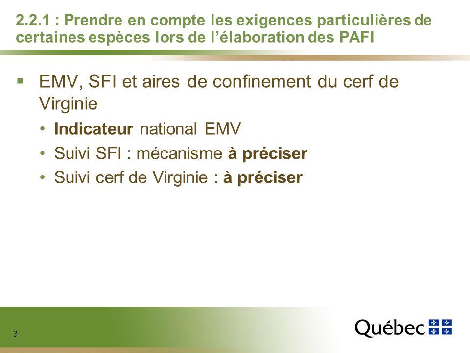 3 3 3 3 2.2.1 : Prendre en compte les exigences particulières de certaines espèces lors de lélaboration des PAFI EMV, SFI et aires de confinement du cerf de Virginie Indicateur national EMV Suivi SFI : mécanisme à préciser Suivi cerf de Virginie : à préciser