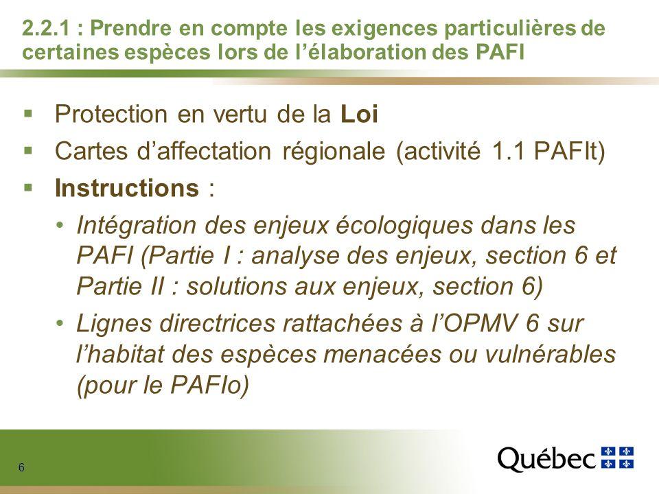 6 6 6 6 2.2.1 : Prendre en compte les exigences particulières de certaines espèces lors de lélaboration des PAFI Protection en vertu de la Loi Cartes daffectation régionale (activité 1.1 PAFIt) Instructions : Intégration des enjeux écologiques dans les PAFI (Partie I : analyse des enjeux, section 6 et Partie II : solutions aux enjeux, section 6) Lignes directrices rattachées à lOPMV 6 sur lhabitat des espèces menacées ou vulnérables (pour le PAFIo)