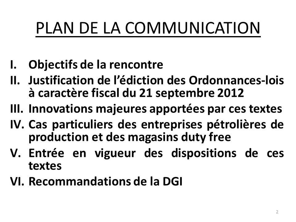 PLAN DE LA COMMUNICATION I.Objectifs de la rencontre II.Justification de lédiction des Ordonnances-lois à caractère fiscal du 21 septembre 2012 III.In