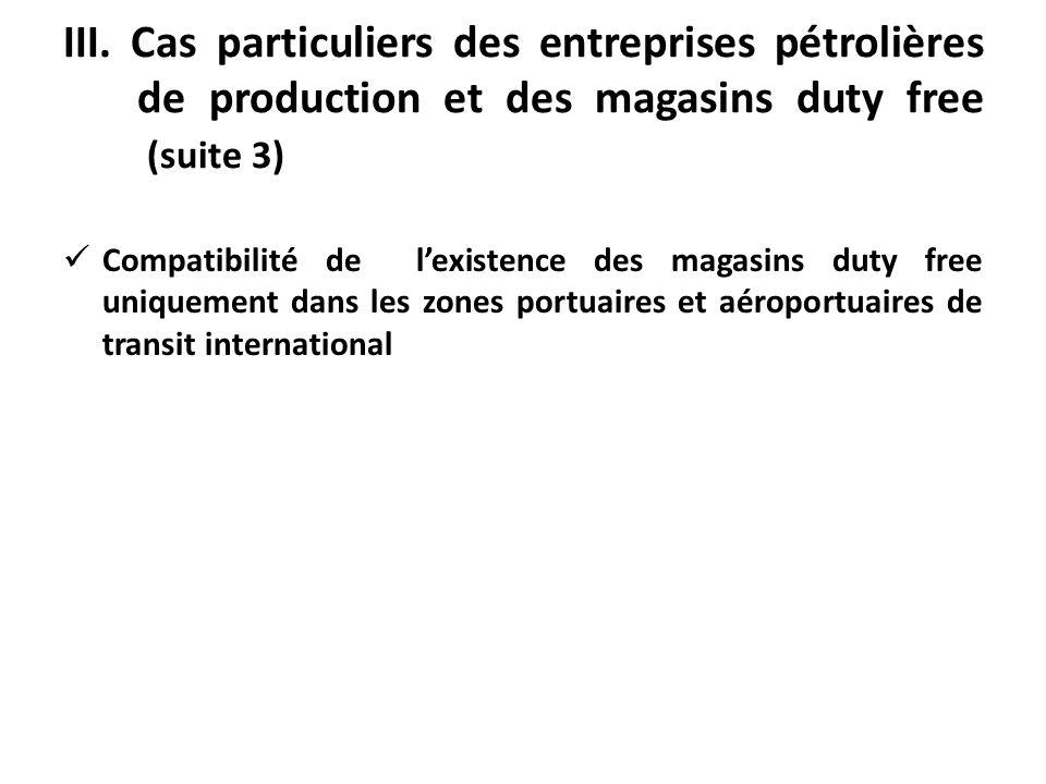 III. Cas particuliers des entreprises pétrolières de production et des magasins duty free (suite 3) Compatibilité de lexistence des magasins duty free