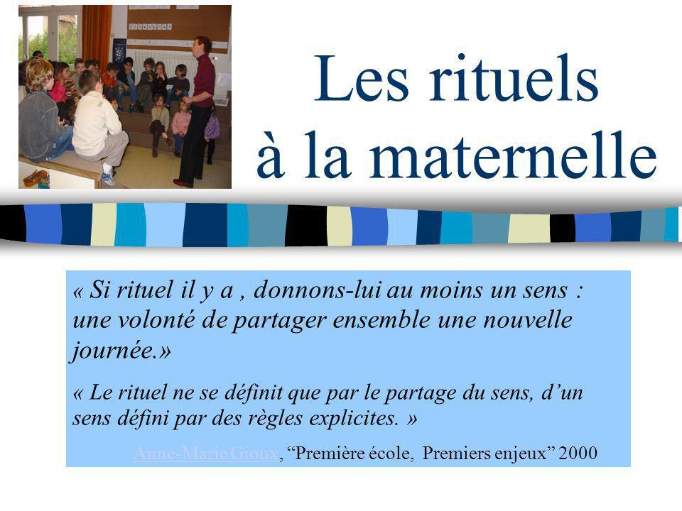 Les rituels à la maternelle « Si rituel il y a, donnons-lui au moins un sens : une volonté de partager ensemble une nouvelle journée.» « Le rituel ne
