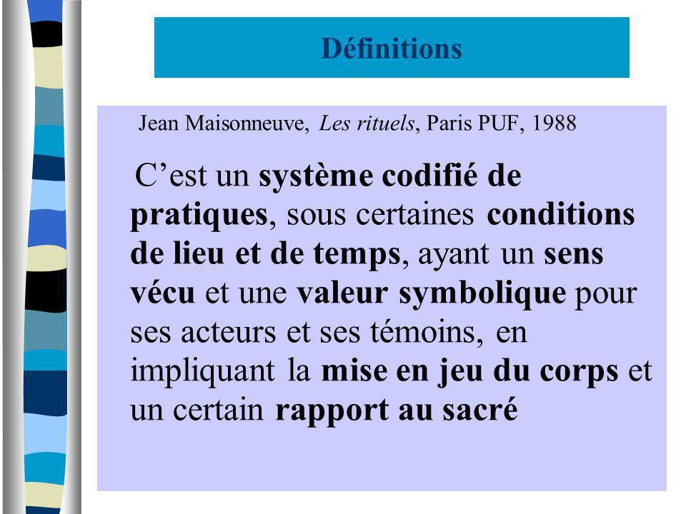 Définitions Jean Maisonneuve, Les rituels, Paris PUF, 1988 Cest un système codifié de pratiques, sous certaines conditions de lieu et de temps, ayant