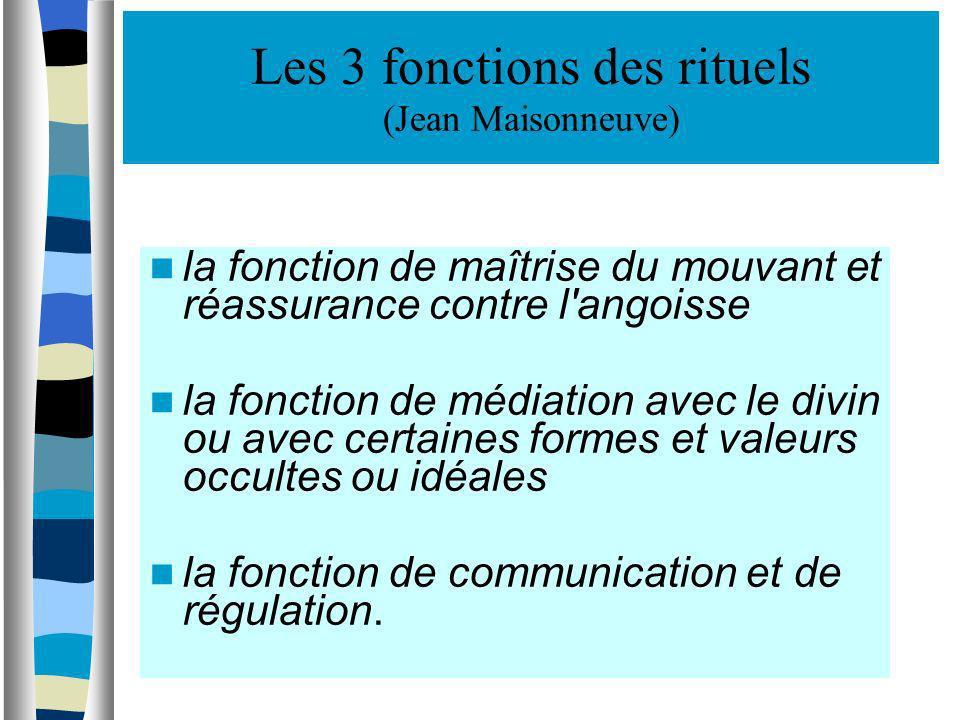 Les 3 fonctions des rituels (Jean Maisonneuve) la fonction de maîtrise du mouvant et réassurance contre l'angoisse la fonction de médiation avec le di