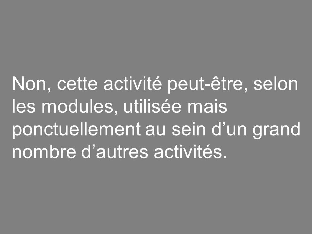 Non, cette activité peut-être, selon les modules, utilisée mais ponctuellement au sein dun grand nombre dautres activités.
