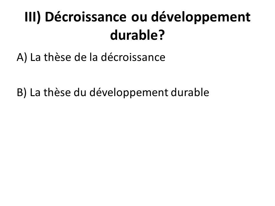 III) Décroissance ou développement durable? A) La thèse de la décroissance B) La thèse du développement durable