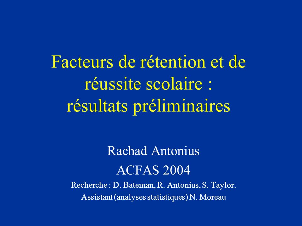 Facteurs de rétention et de réussite scolaire : résultats préliminaires Rachad Antonius ACFAS 2004 Recherche : D. Bateman, R. Antonius, S. Taylor. Ass