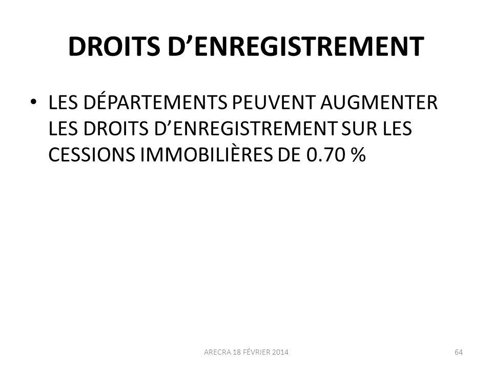 DROITS DENREGISTREMENT LES DÉPARTEMENTS PEUVENT AUGMENTER LES DROITS DENREGISTREMENT SUR LES CESSIONS IMMOBILIÈRES DE 0.70 % ARECRA 18 FÉVRIER 201464