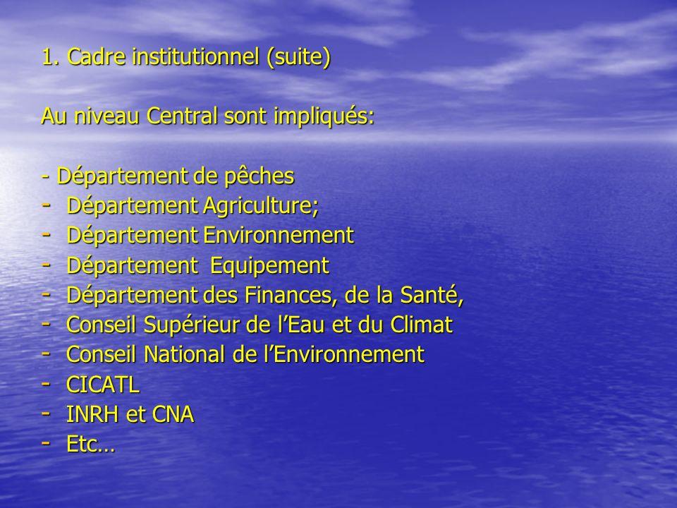 1. Cadre institutionnel (suite) Au niveau Central sont impliqués: - Département de pêches - Département Agriculture; - Département Environnement - Dép