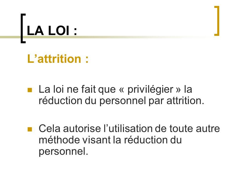 LA LOI : Lattrition : La loi ne fait que « privilégier » la réduction du personnel par attrition. Cela autorise lutilisation de toute autre méthode vi