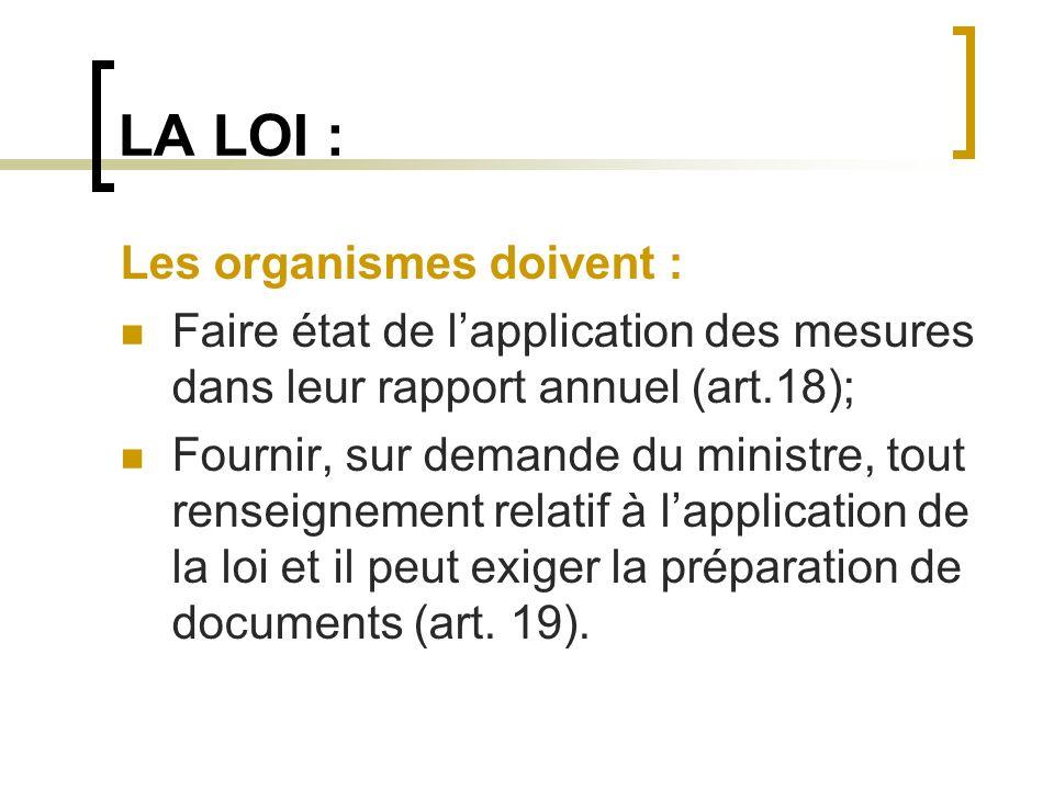 LA LOI : Les organismes doivent : Faire état de lapplication des mesures dans leur rapport annuel (art.18); Fournir, sur demande du ministre, tout ren