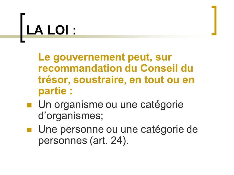 LA LOI : Le gouvernement peut, sur recommandation du Conseil du trésor, soustraire, en tout ou en partie : Un organisme ou une catégorie dorganismes;