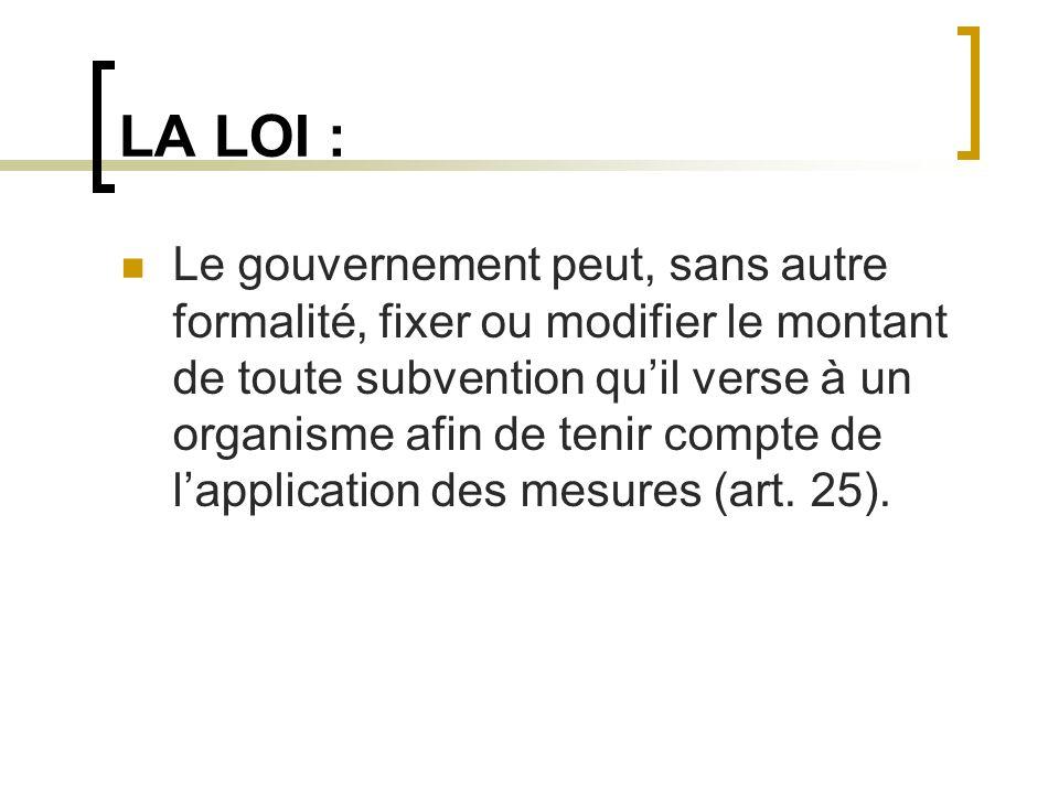 LA LOI : Le gouvernement peut, sans autre formalité, fixer ou modifier le montant de toute subvention quil verse à un organisme afin de tenir compte d
