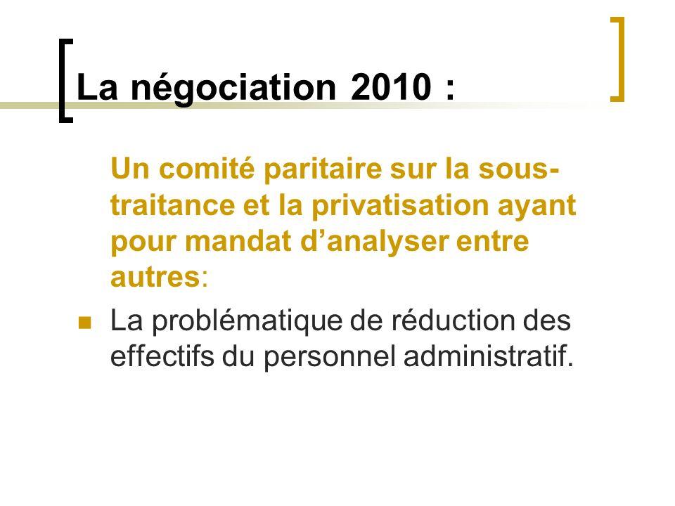 La négociation 2010 : Un comité paritaire sur la sous- traitance et la privatisation ayant pour mandat danalyser entre autres: La problématique de réd