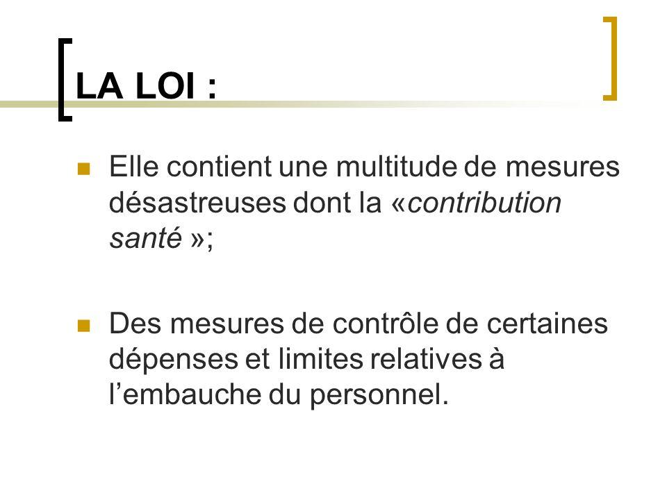 LA LOI : Elle contient une multitude de mesures désastreuses dont la «contribution santé »; Des mesures de contrôle de certaines dépenses et limites r