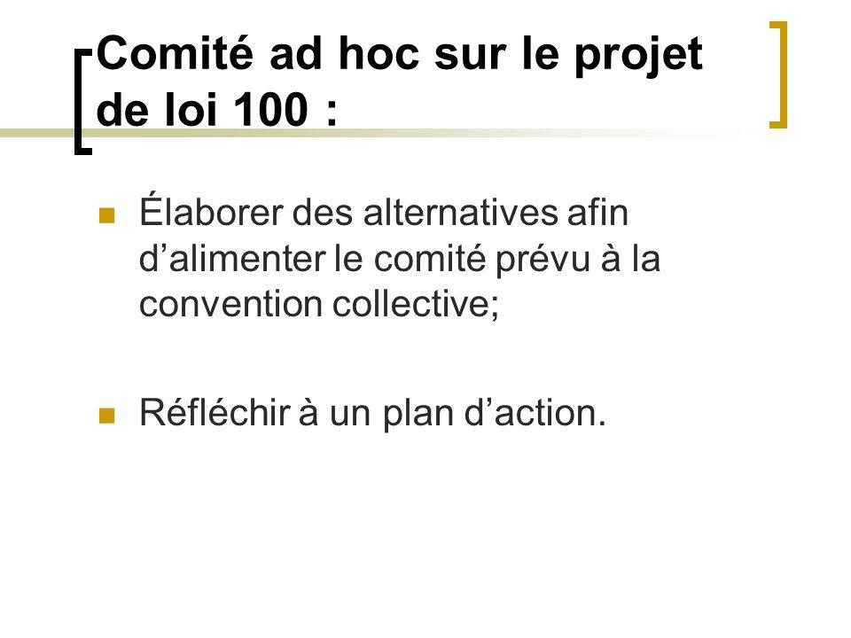 Comité ad hoc sur le projet de loi 100 : Élaborer des alternatives afin dalimenter le comité prévu à la convention collective; Réfléchir à un plan dac