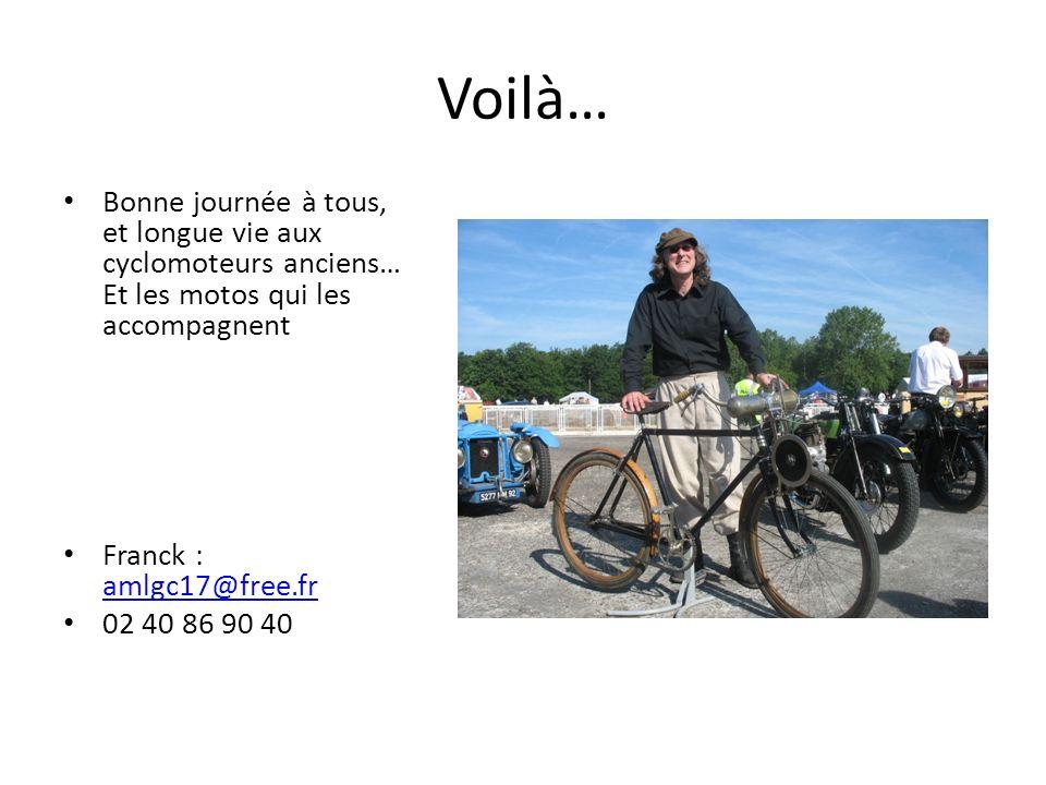 Voilà… Bonne journée à tous, et longue vie aux cyclomoteurs anciens… Et les motos qui les accompagnent Franck : amlgc17@free.fr amlgc17@free.fr 02 40