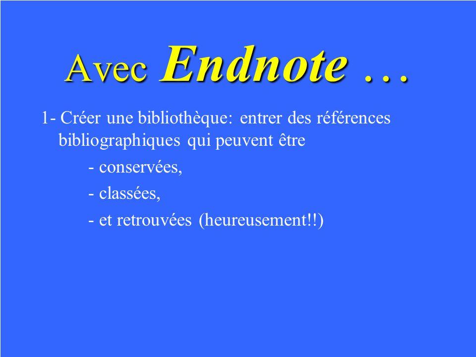 Avec Endnote … 1- Créer une bibliothèque: entrer des références bibliographiques qui peuvent être - conservées, - classées, - et retrouvées (heureusement!!)