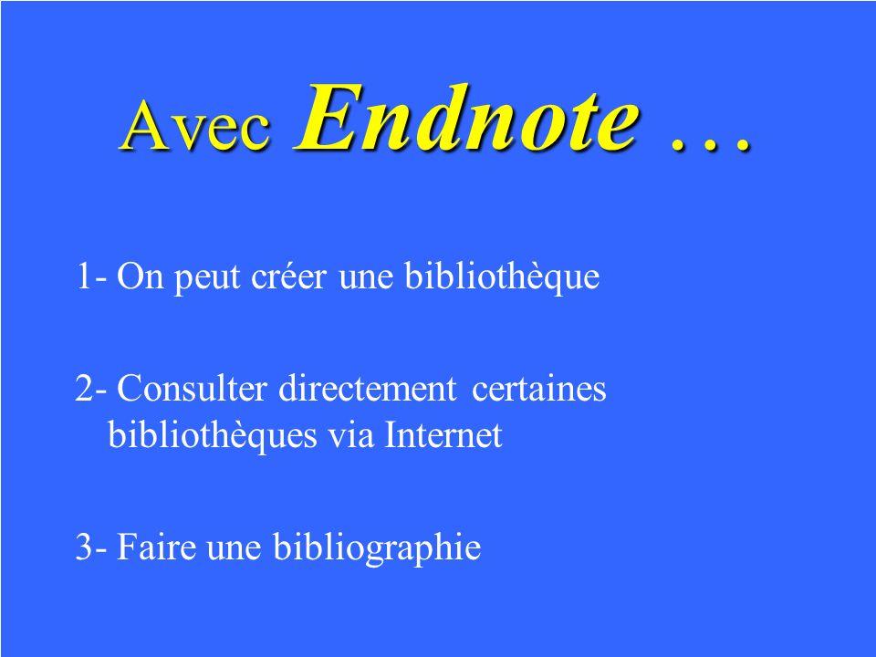 Avec Endnote … 1- On peut créer une bibliothèque 2- Consulter directement certaines bibliothèques via Internet 3- Faire une bibliographie