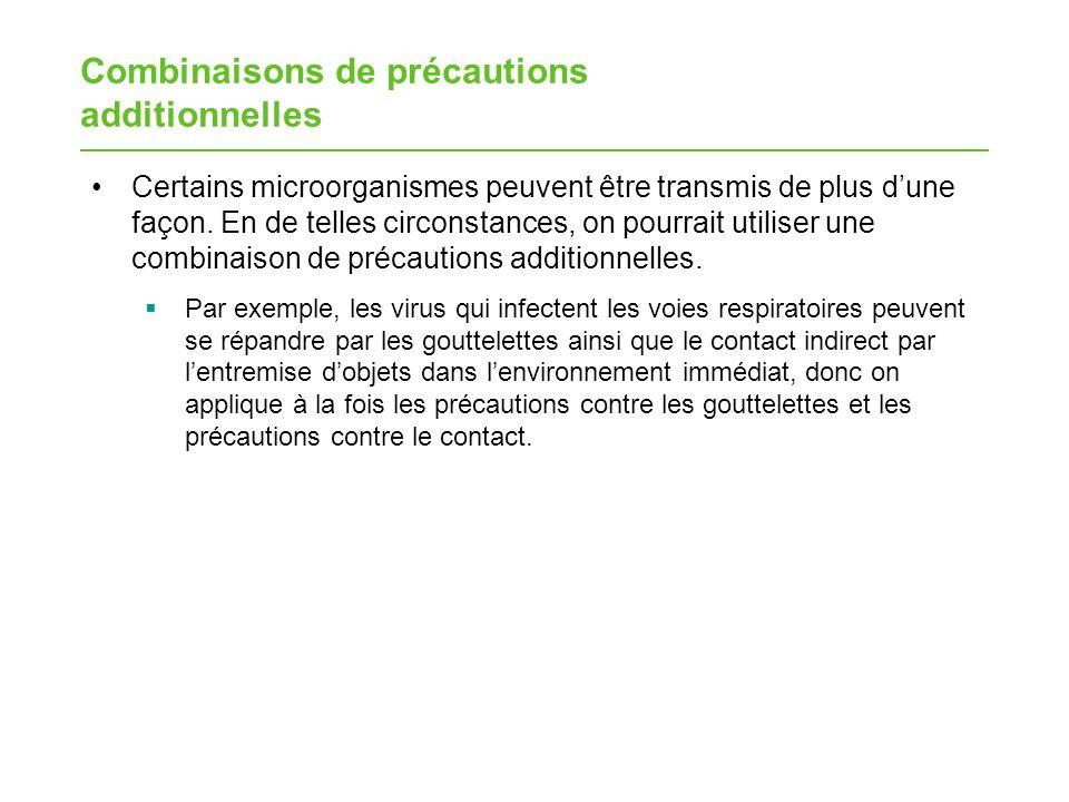 Combinaisons de précautions additionnelles Certains microorganismes peuvent être transmis de plus dune façon. En de telles circonstances, on pourrait