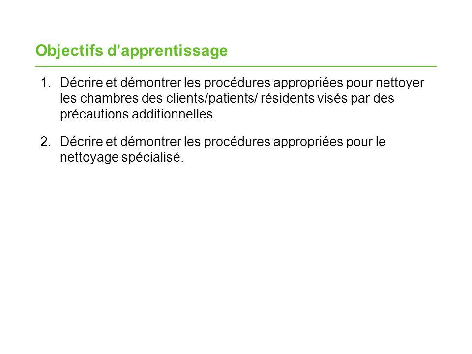 Objectifs dapprentissage 1.Décrire et démontrer les procédures appropriées pour nettoyer les chambres des clients/patients/ résidents visés par des précautions additionnelles.