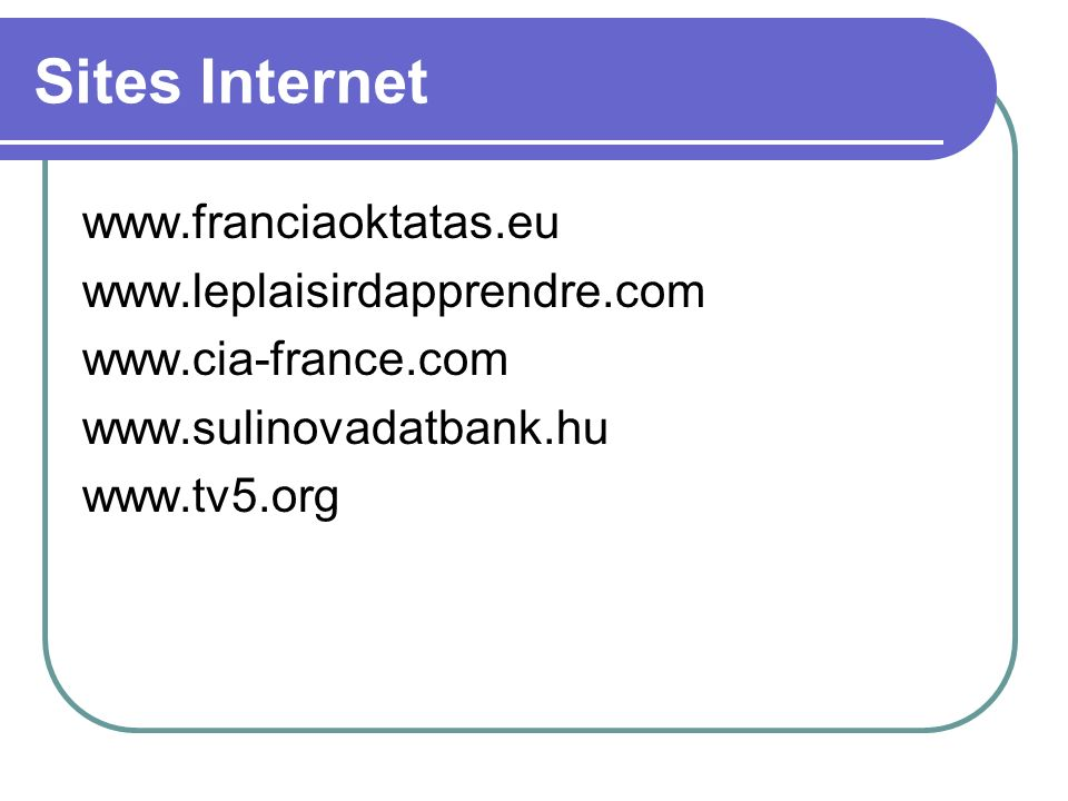 Sites Internet www.franciaoktatas.eu www.leplaisirdapprendre.com www.cia-france.com www.sulinovadatbank.hu www.tv5.org