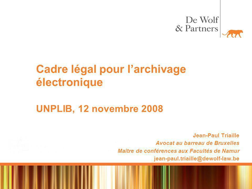 Cadre légal pour larchivage électronique UNPLIB, 12 novembre 2008 Jean-Paul Triaille Avocat au barreau de Bruxelles Maître de conférences aux Facultés de Namur jean-paul.triaille@dewolf-law.be