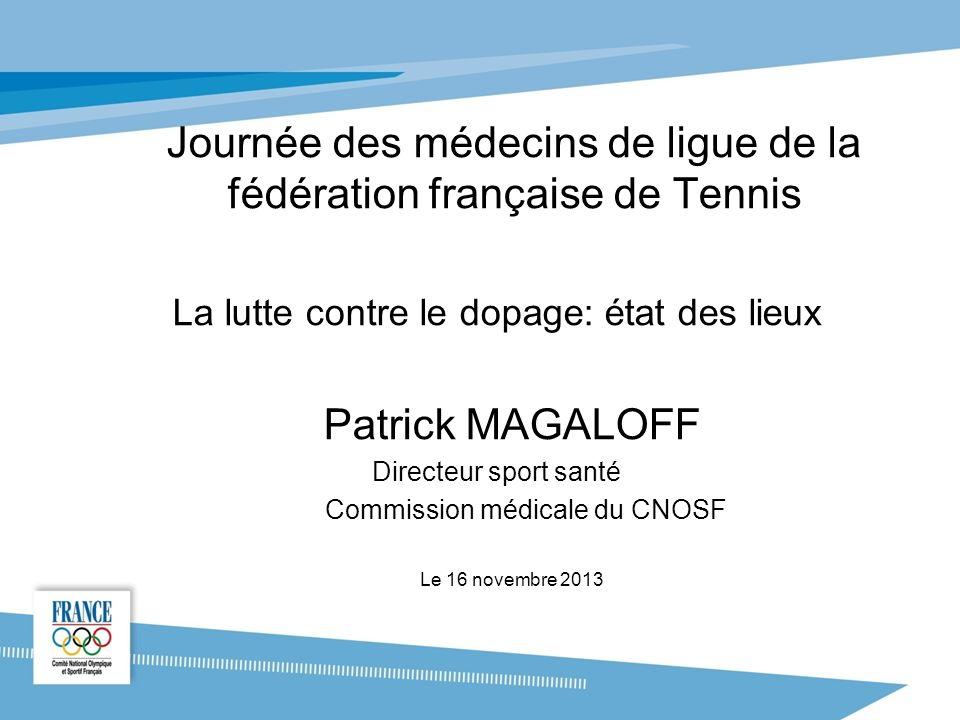 Journée des médecins de ligue de la fédération française de Tennis La lutte contre le dopage: état des lieux Patrick MAGALOFF Directeur sport santé Commission médicale du CNOSF Le 16 novembre 2013