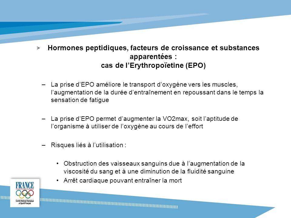 > Hormones peptidiques, facteurs de croissance et substances apparentées : cas de lErythropoïetine (EPO) –La prise dEPO améliore le transport doxygène vers les muscles, laugmentation de la durée dentraînement en repoussant dans le temps la sensation de fatigue –La prise dEPO permet daugmenter la VO2max, soit laptitude de lorganisme à utiliser de loxygène au cours de leffort –Risques liés à lutilisation : Obstruction des vaisseaux sanguins due à laugmentation de la viscosité du sang et à une diminution de la fluidité sanguine Arrêt cardiaque pouvant entraîner la mort