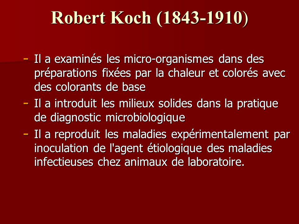Robert Koch (1843-1910) - Il a examinés les micro-organismes dans des préparations fixées par la chaleur et colorés avec des colorants de base - Il a introduit les milieux solides dans la pratique de diagnostic microbiologique - Il a reproduit les maladies expérimentalement par inoculation de l agent étiologique des maladies infectieuses chez animaux de laboratoire.
