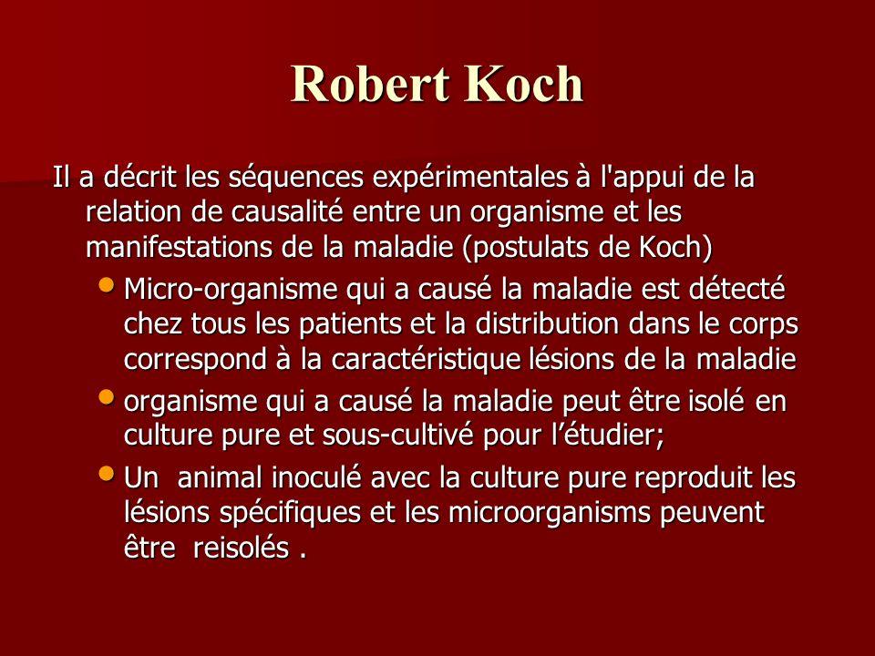 Robert Koch Il a décrit les séquences expérimentales à l appui de la relation de causalité entre un organisme et les manifestations de la maladie (postulats de Koch) Micro-organisme qui a causé la maladie est détecté chez tous les patients et la distribution dans le corps correspond à la caractéristique lésions de la maladie Micro-organisme qui a causé la maladie est détecté chez tous les patients et la distribution dans le corps correspond à la caractéristique lésions de la maladie organisme qui a causé la maladie peut être isolé en culture pure et sous-cultivé pour létudier; organisme qui a causé la maladie peut être isolé en culture pure et sous-cultivé pour létudier; Un animal inoculé avec la culture pure reproduit les lésions spécifiques et les microorganisms peuvent être reisolés.