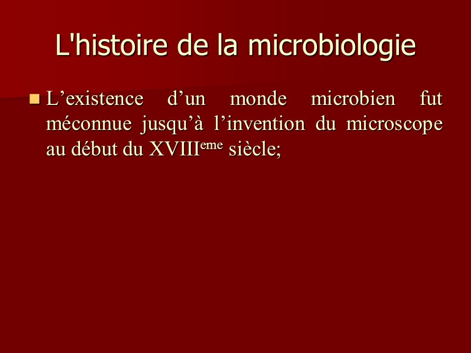 L'histoire de la microbiologie Lexistence dun monde microbien fut méconnue jusquà linvention du microscope au début du XVIII eme siècle; Lexistence du