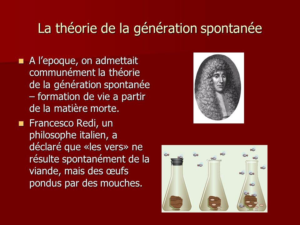 La théorie de la génération spontanée A lepoque, on admettait communément la théorie de la génération spontanée – formation de vie a partir de la mati