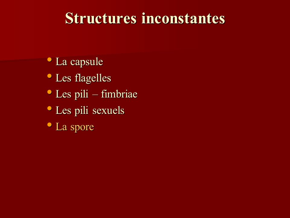 Structures inconstantes La capsule La capsule Les flagelles Les flagelles Les pili – fimbriae Les pili – fimbriae Les pili sexuels Les pili sexuels La spore La spore