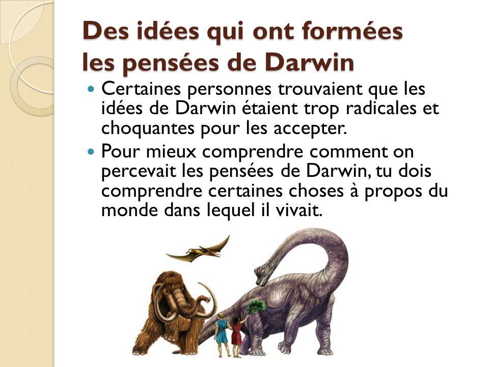 Des idées qui ont formées les pensées de Darwin Certaines personnes trouvaient que les idées de Darwin étaient trop radicales et choquantes pour les a