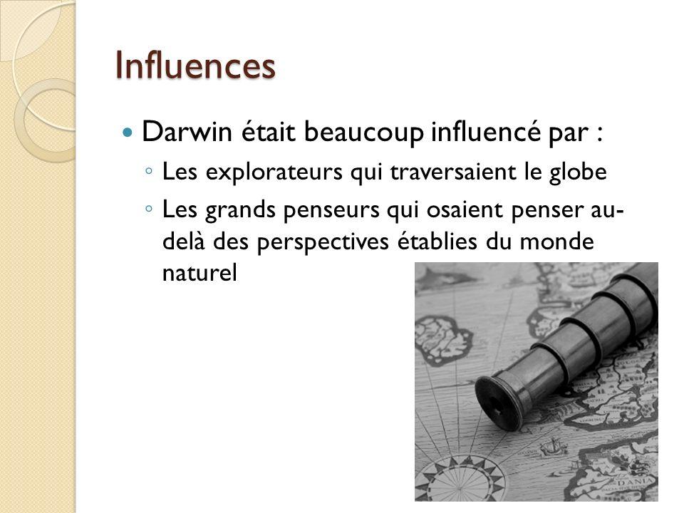 Influences Darwin était beaucoup influencé par : Les explorateurs qui traversaient le globe Les grands penseurs qui osaient penser au- delà des perspe