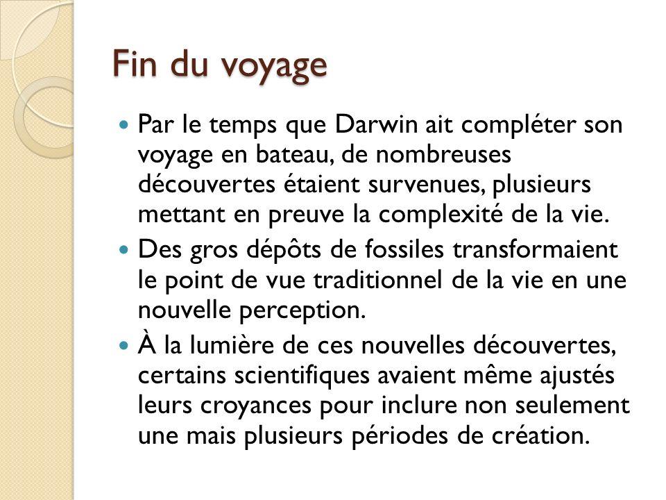 Fin du voyage Par le temps que Darwin ait compléter son voyage en bateau, de nombreuses découvertes étaient survenues, plusieurs mettant en preuve la