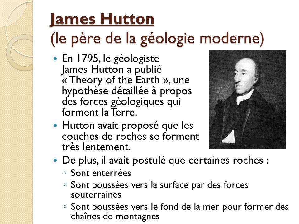 James Hutton (le père de la géologie moderne) En 1795, le géologiste James Hutton a publié « Theory of the Earth », une hypothèse détaillée à propos d