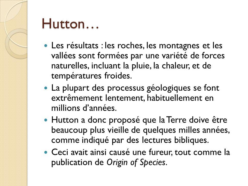 Hutton… Les résultats : les roches, les montagnes et les vallées sont formées par une variété de forces naturelles, incluant la pluie, la chaleur, et