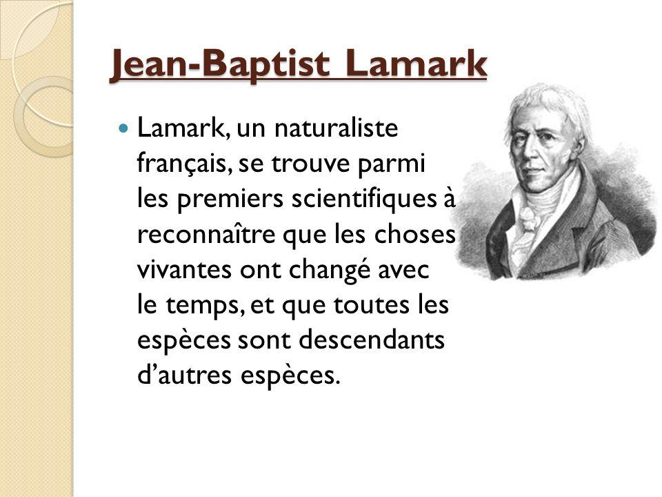 Jean-Baptist Lamark Lamark, un naturaliste français, se trouve parmi les premiers scientifiques à reconnaître que les choses vivantes ont changé avec