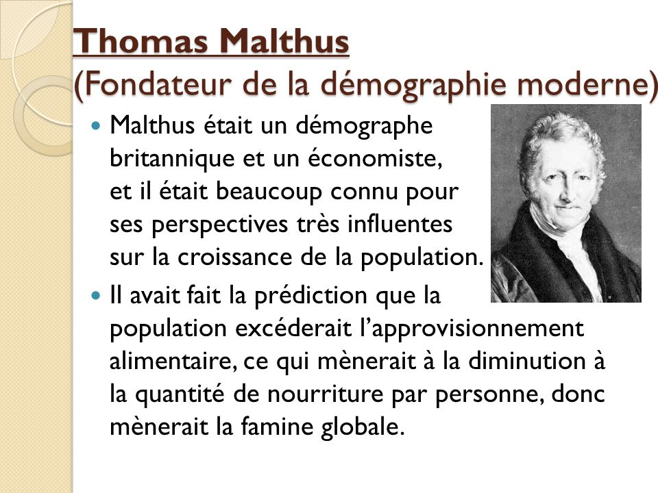 Thomas Malthus (Fondateur de la démographie moderne) Malthus était un démographe britannique et un économiste, et il était beaucoup connu pour ses per