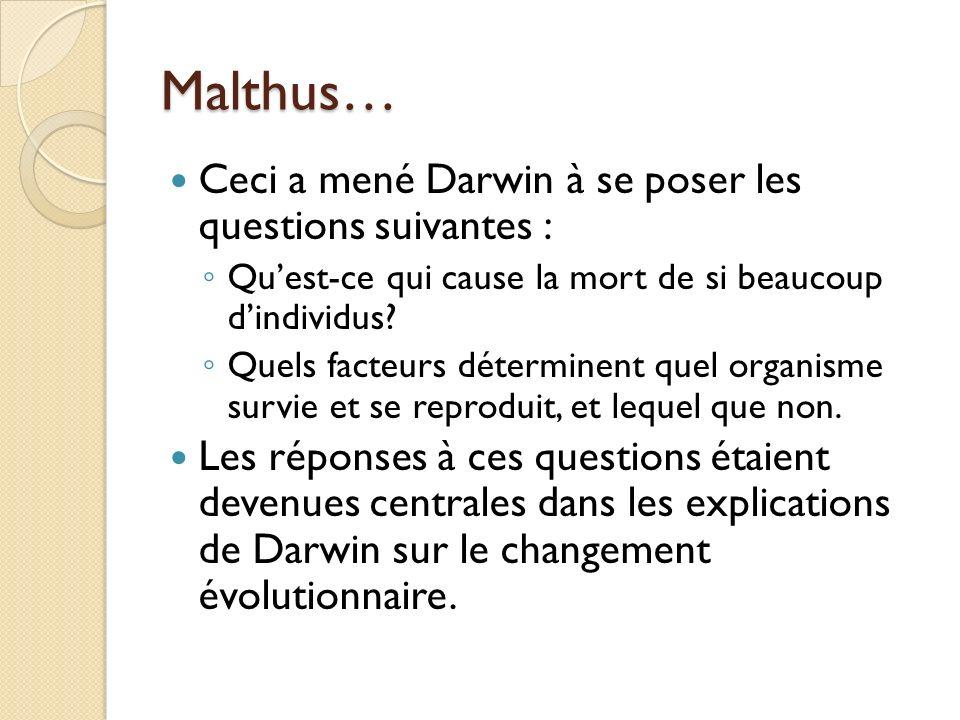 Malthus… Ceci a mené Darwin à se poser les questions suivantes : Quest-ce qui cause la mort de si beaucoup dindividus? Quels facteurs déterminent quel
