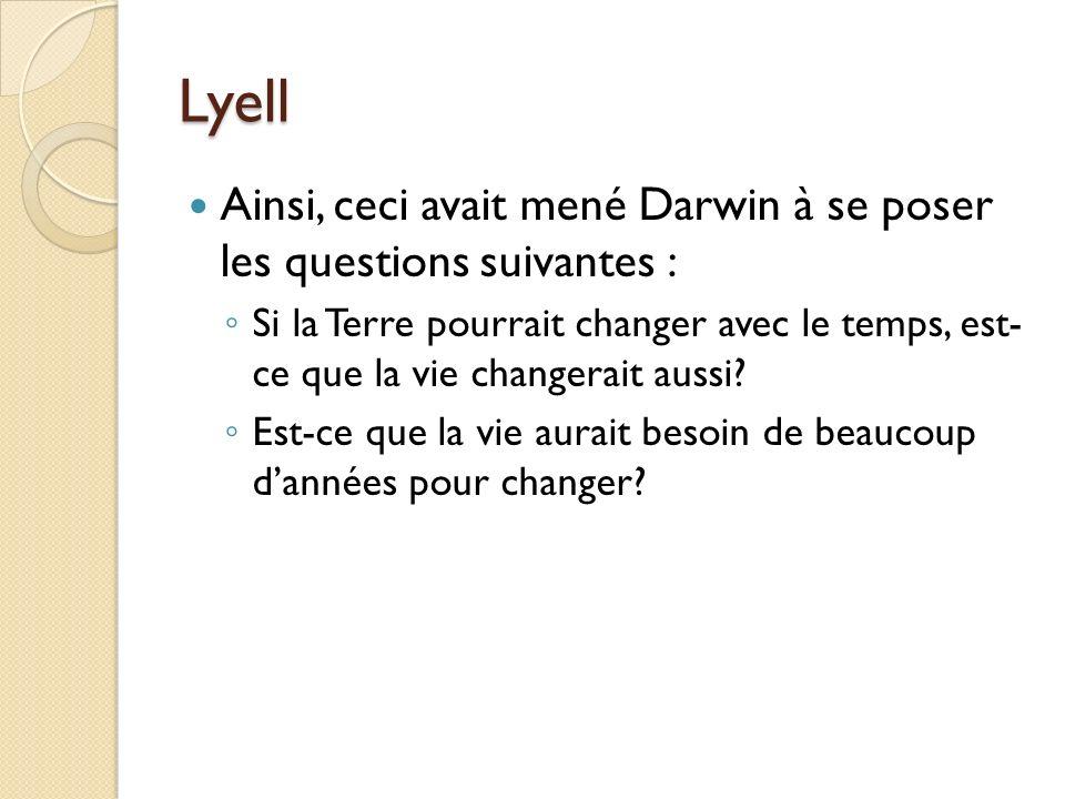 Lyell Ainsi, ceci avait mené Darwin à se poser les questions suivantes : Si la Terre pourrait changer avec le temps, est- ce que la vie changerait aus