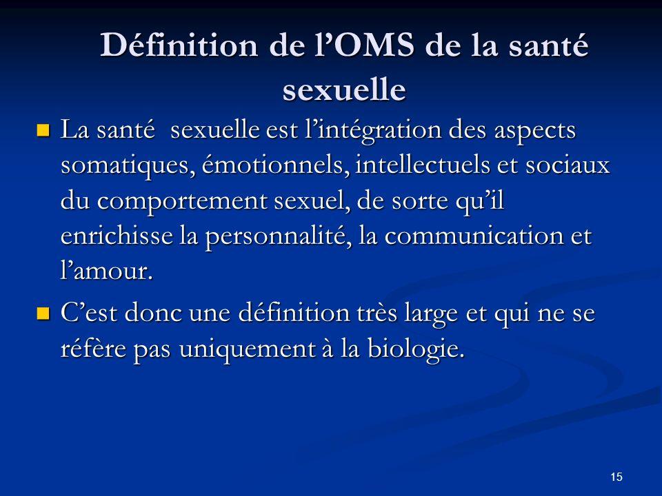 15 Définition de lOMS de la santé sexuelle La santé sexuelle est lintégration des aspects somatiques, émotionnels, intellectuels et sociaux du comport