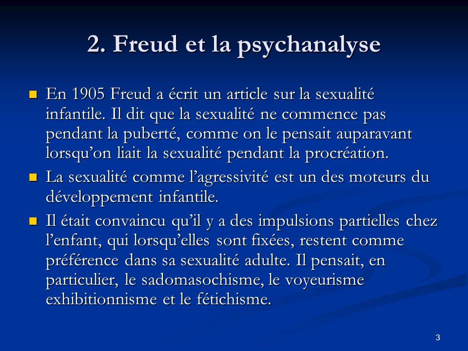 3 2. Freud et la psychanalyse En 1905 Freud a écrit un article sur la sexualité infantile. Il dit que la sexualité ne commence pas pendant la puberté,