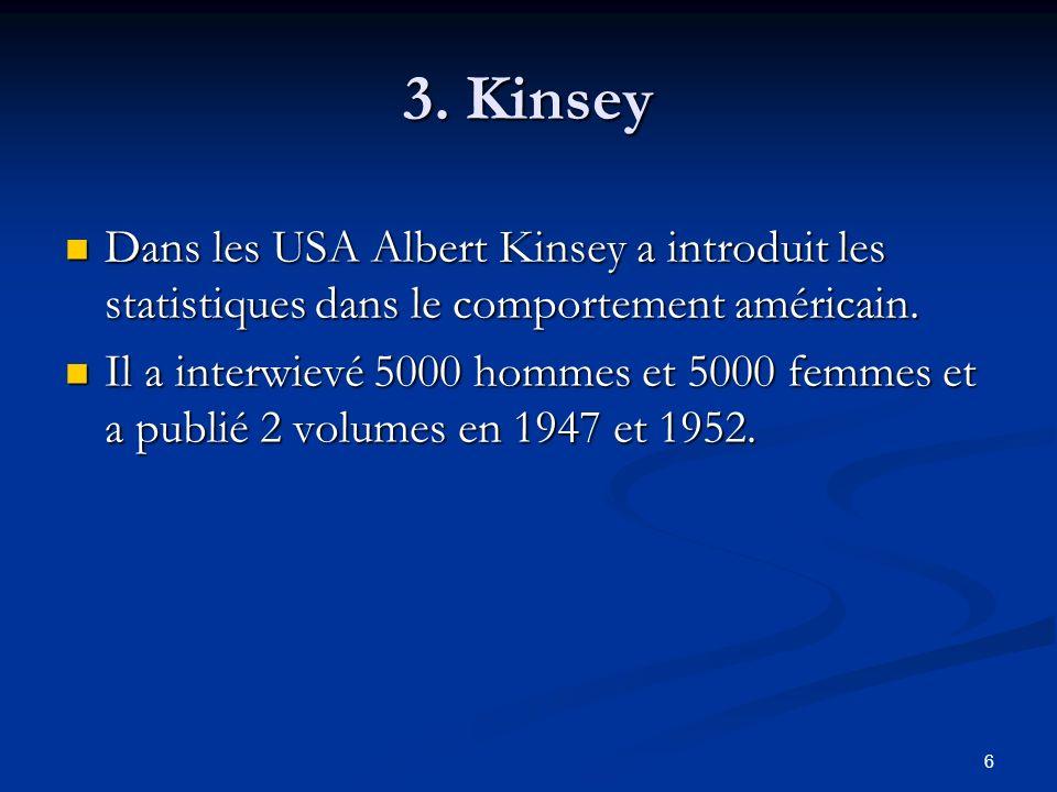 6 3. Kinsey Dans les USA Albert Kinsey a introduit les statistiques dans le comportement américain. Dans les USA Albert Kinsey a introduit les statist