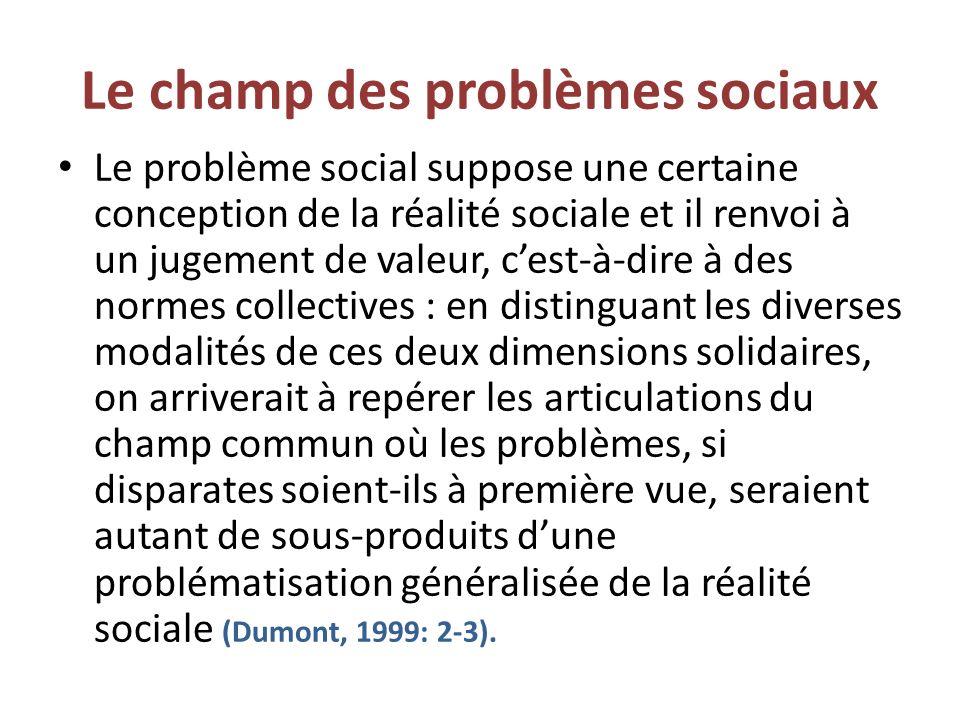 Le champ des problèmes sociaux Le problème social suppose une certaine conception de la réalité sociale et il renvoi à un jugement de valeur, cest-à-dire à des normes collectives : en distinguant les diverses modalités de ces deux dimensions solidaires, on arriverait à repérer les articulations du champ commun où les problèmes, si disparates soient-ils à première vue, seraient autant de sous-produits dune problématisation généralisée de la réalité sociale (Dumont, 1999: 2-3).