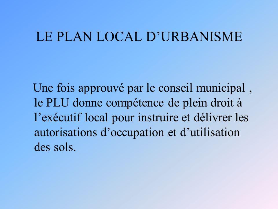 LE PLAN LOCAL DURBANISME Une fois approuvé par le conseil municipal, le PLU donne compétence de plein droit à lexécutif local pour instruire et délivrer les autorisations doccupation et dutilisation des sols.